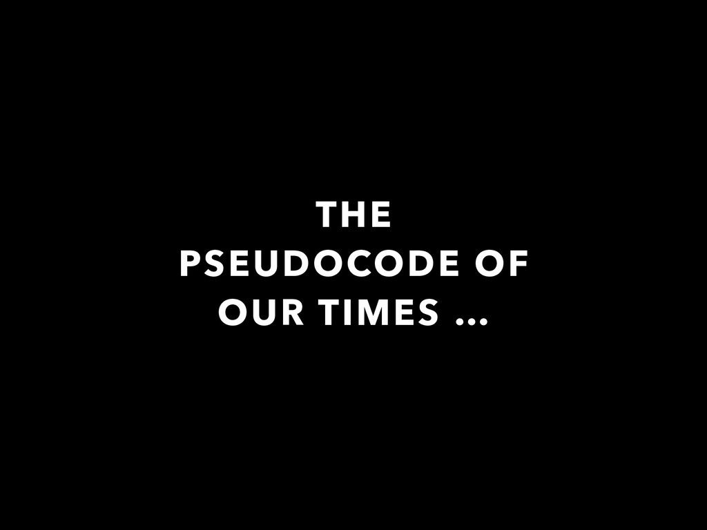 THE PSEUDOCODE OF OUR TIMES …
