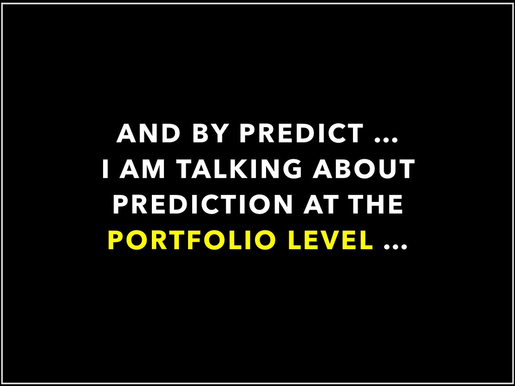 AND BY PREDICT … I AM TALKING ABOUT PREDICTION ...