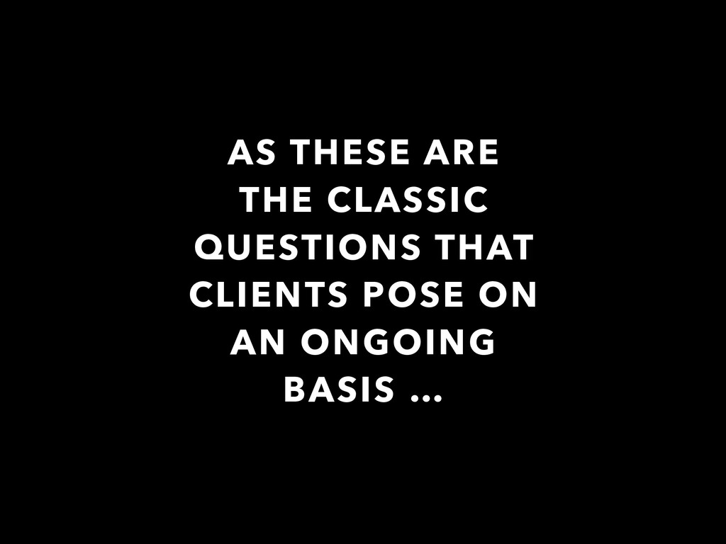 AS THESE ARE THE CLASSIC QUESTIONS THAT CLIENTS...