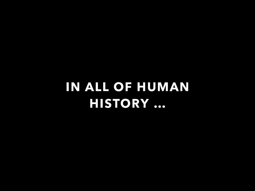 IN ALL OF HUMAN HISTORY …