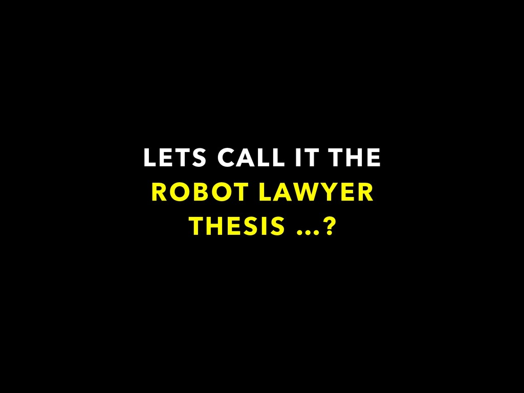 LETS CALL IT THE ROBOT LAWYER THESIS …?