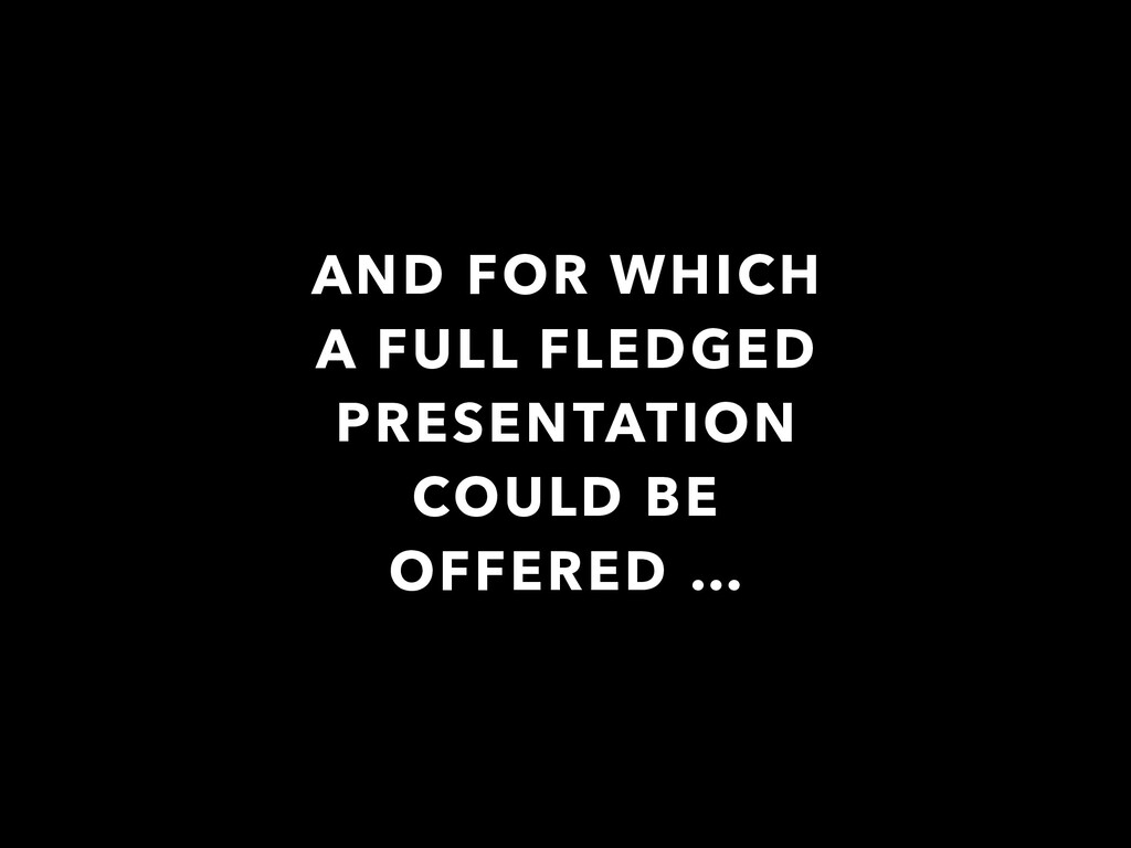 AND FOR WHICH A FULL FLEDGED PRESENTATION COULD...