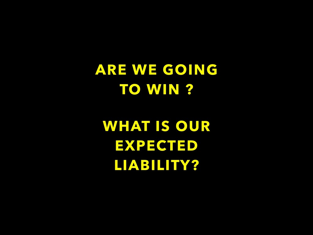 ARE WE GOING TO WIN ? WHAT IS OUR EXPECTED LIAB...