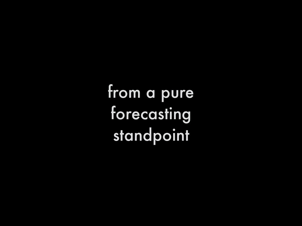 from a pure forecasting standpoint