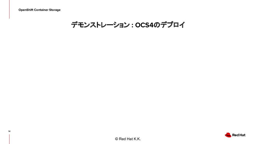 © Red Hat K.K. デモンストレーション : OCS4のデプロイ 14 OpenSh...