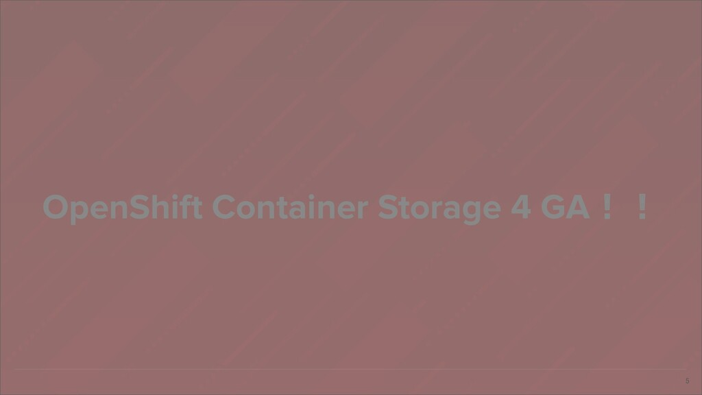 5 OpenShift Container Storage 4 GA!!