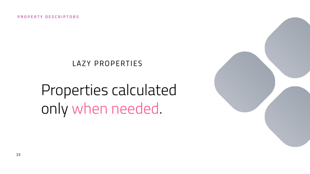 33 Properties calculated only when needed. LAZY...