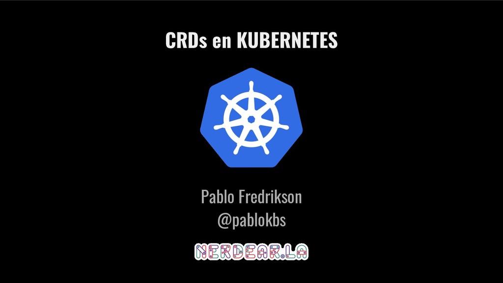 Pablo Fredrikson @pablokbs CRDs en KUBERNETES