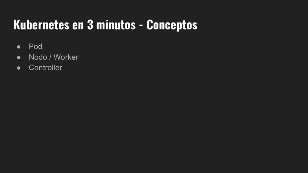 Kubernetes en 3 minutos - Conceptos ● Pod ● Nod...
