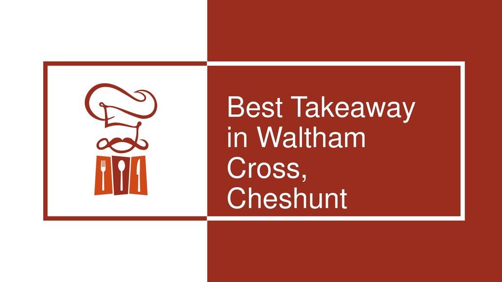 Best Takeaway in Waltham Cross, Cheshunt
