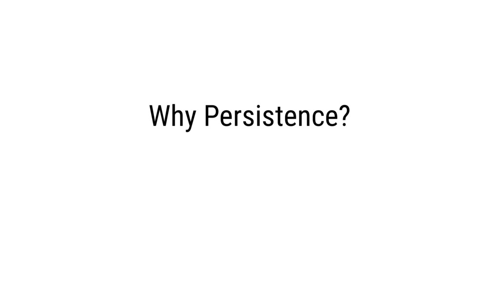 Why Persistence?