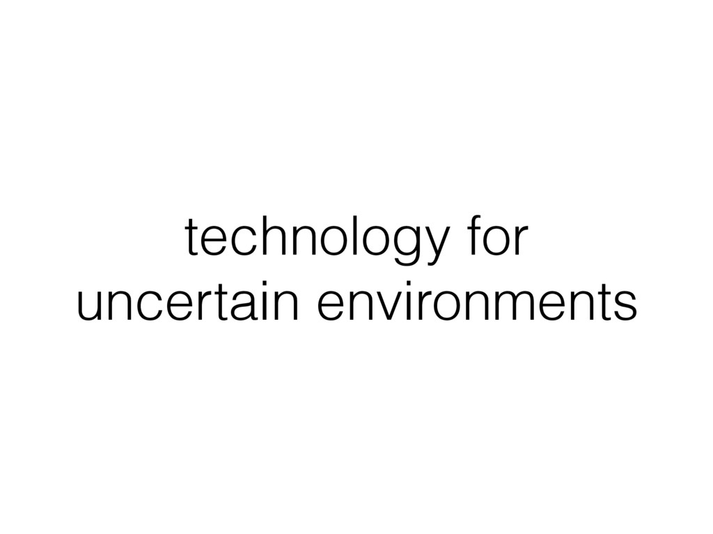 technology for uncertain environments