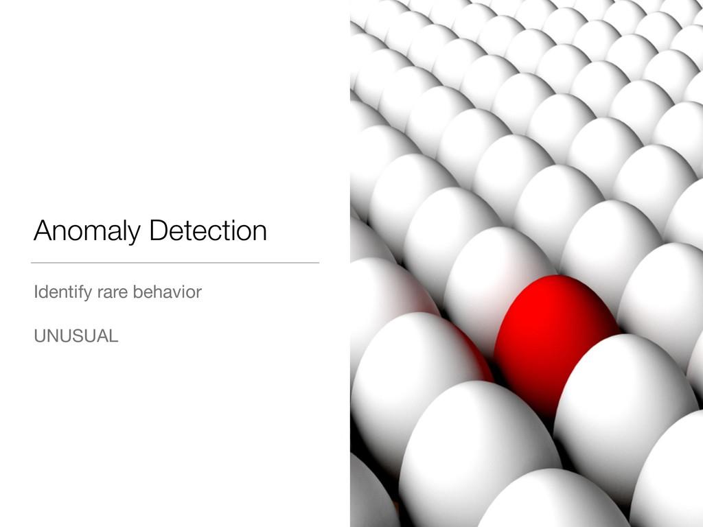 Anomaly Detection Identify rare behavior  UNUSU...