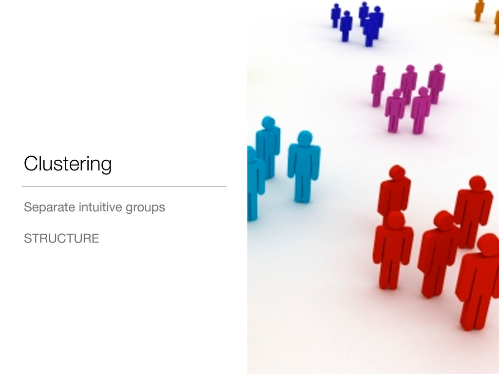 Clustering Separate intuitive groups  STRUCTURE