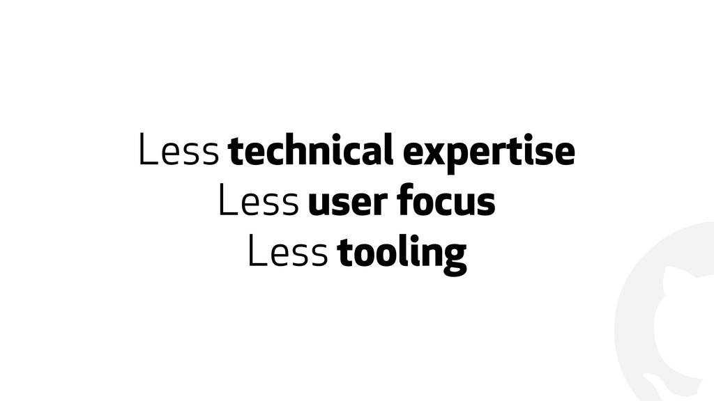 ! Less technical expertise Less user focus Less...
