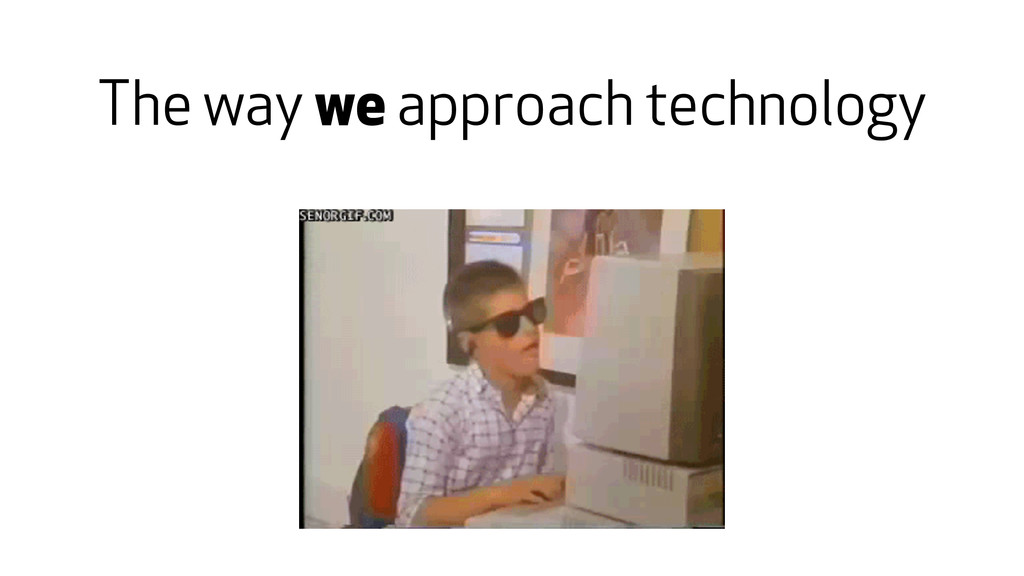 The way we approach technology