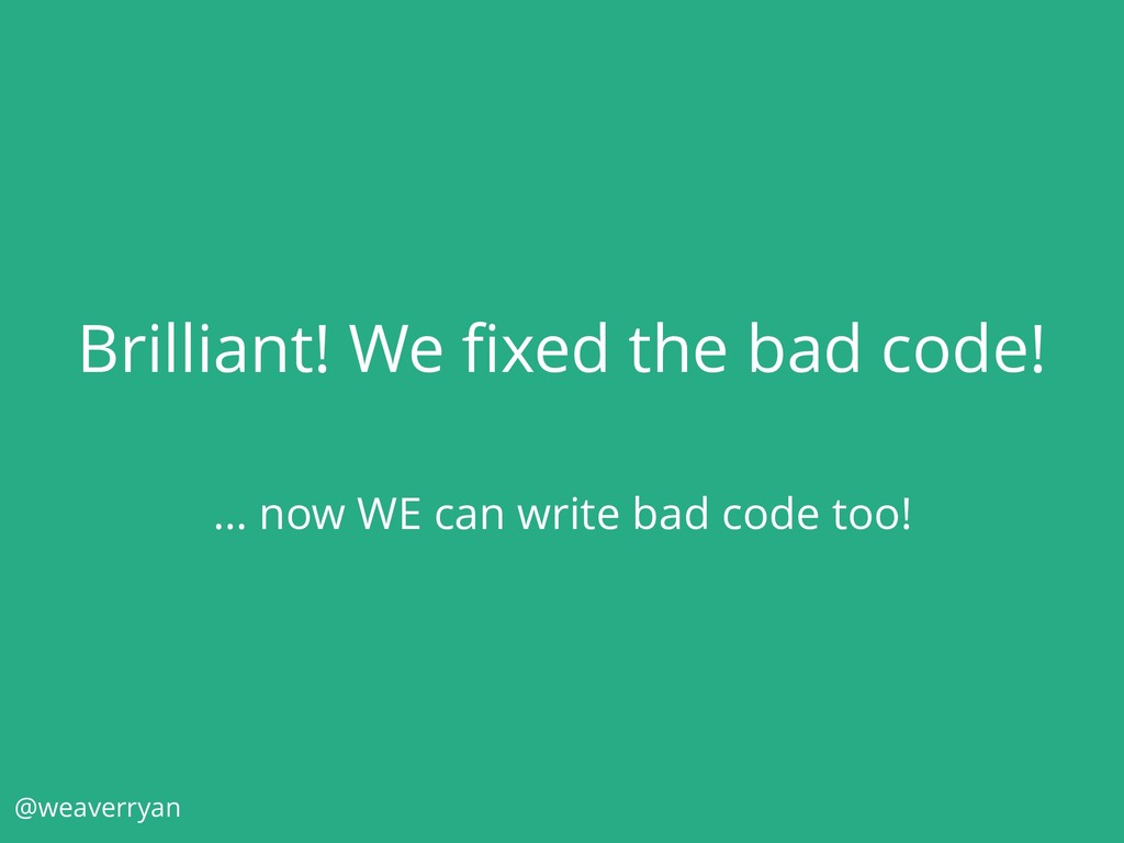 Brilliant! We fixed the bad code! … now WE can w...