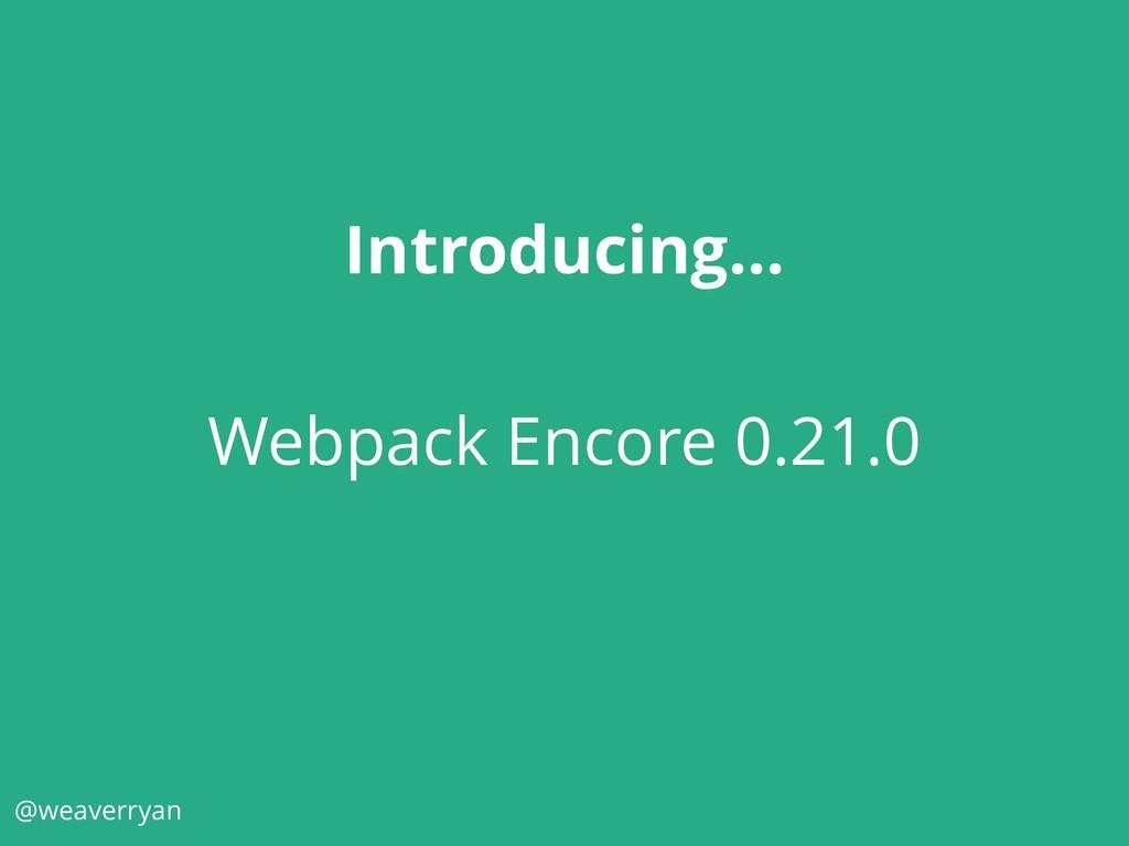 @weaverryan Introducing… Webpack Encore 0.21.0