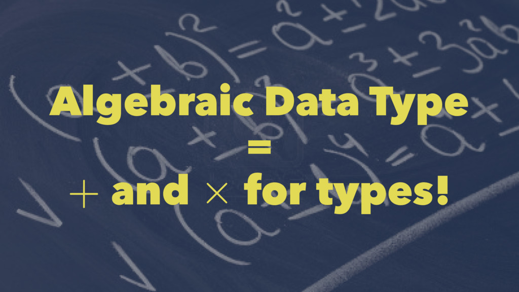 Algebraic Data Type = and for types!