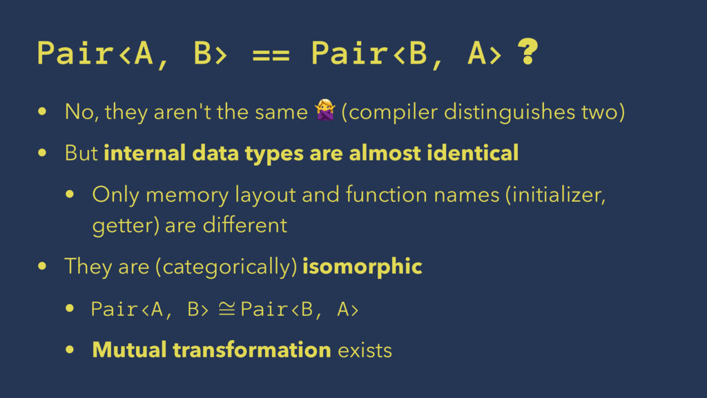 Pair<A, B> == Pair<B, A> ? • No, they aren't th...