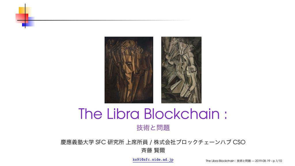 The Libra Blockchain : ٕज़ͱ ܚጯٛक़େֶ SFC ݚڀॴ ্੮ॴ...
