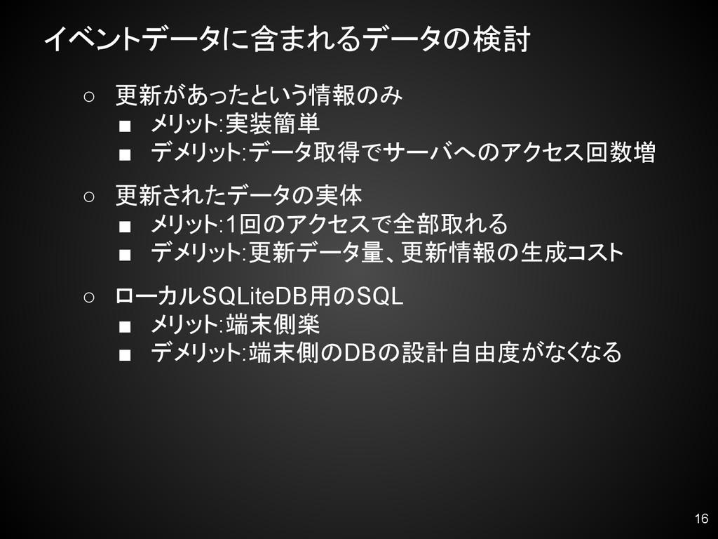 イベントデータに含まれるデータの検討 ○ 更新があったという情報のみ ■ メリット:実装簡単 ...