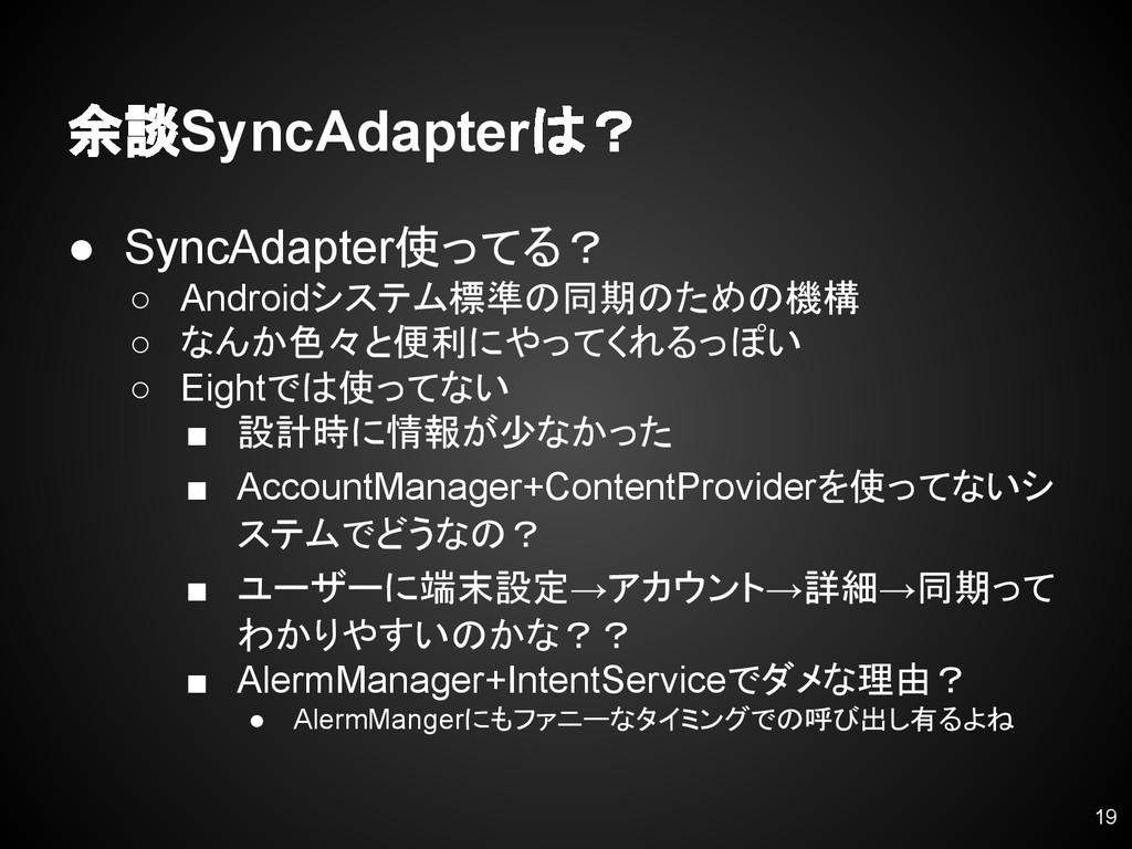 余談SyncAdapterは? ● SyncAdapter使ってる? ○ Androidシステ...