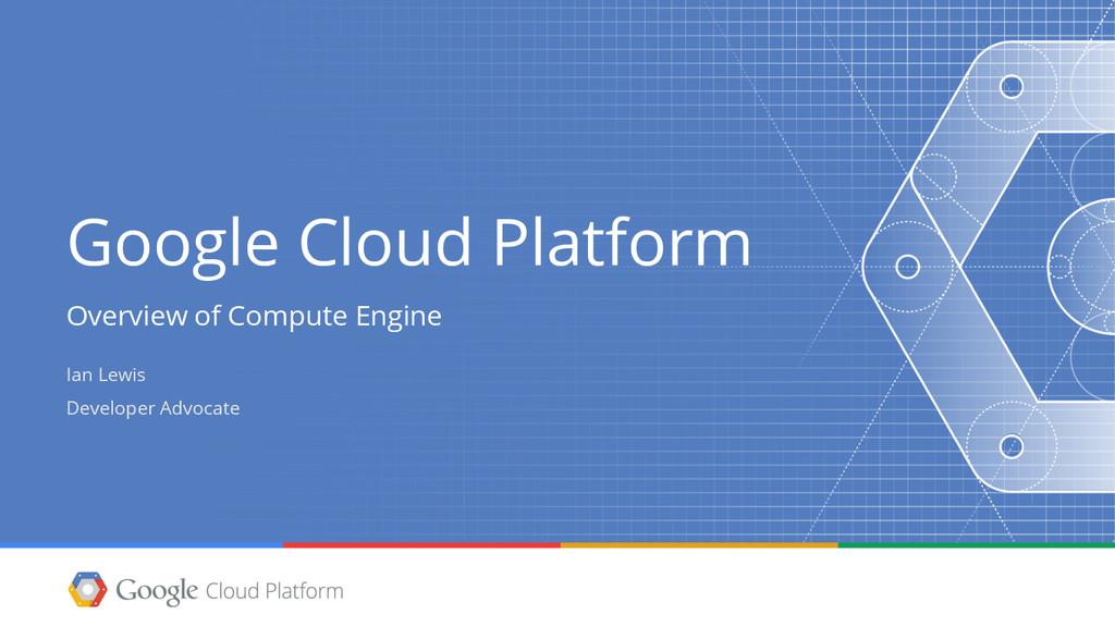 Google Cloud Platform Overview of Compute Engin...
