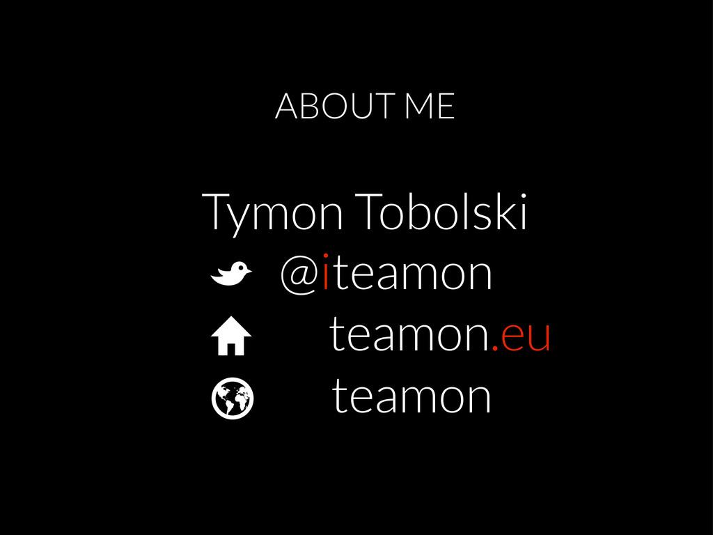 ABOUT ME Tymon Tobolski B @iteamon H teamon.eu ...