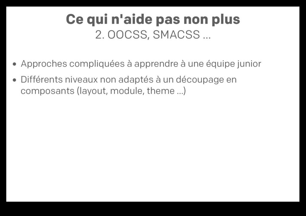 Ce qui n'aide pas non plus 2. OOCSS, SMACSS … A...