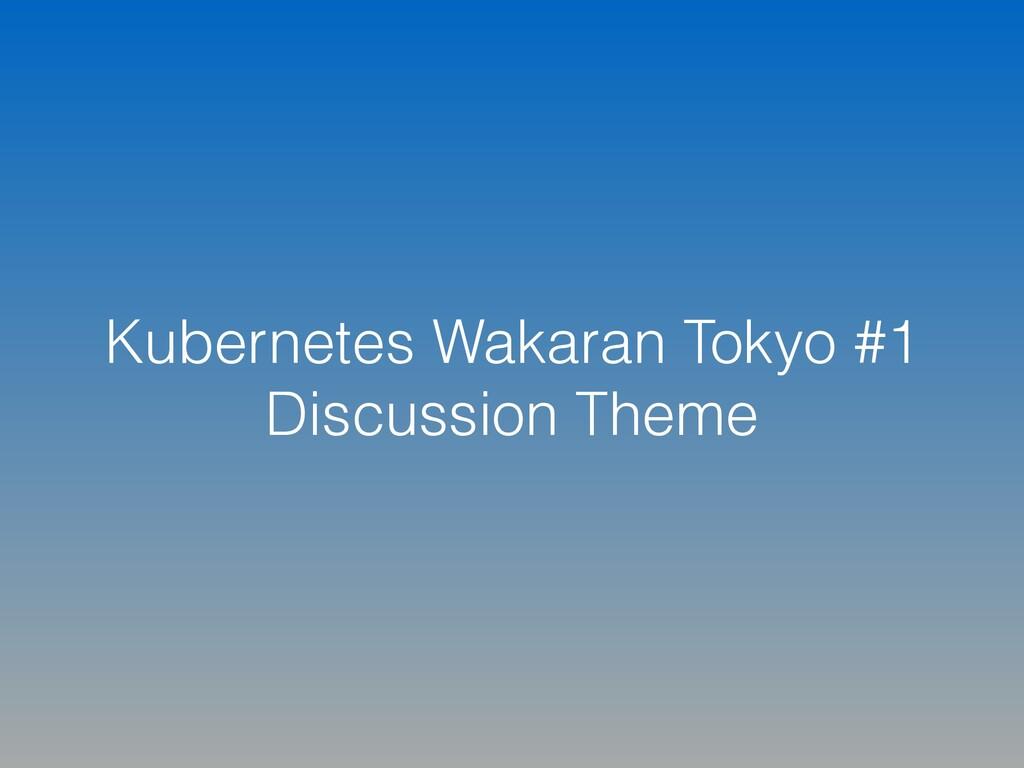 Kubernetes Wakaran Tokyo #1 Discussion Theme