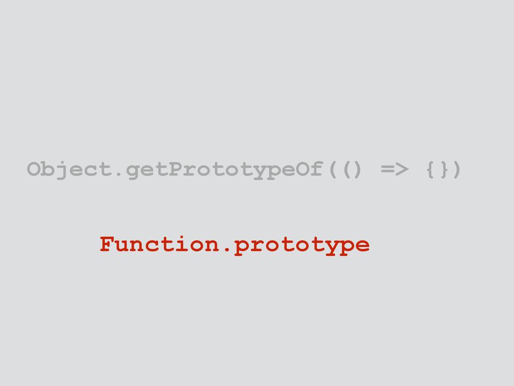 Object.getPrototypeOf(() => {}) Function.protot...
