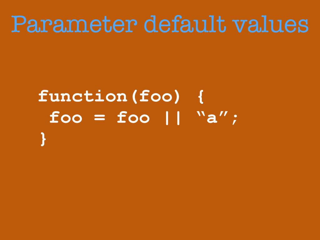 Parameter default values function(foo) { foo = ...