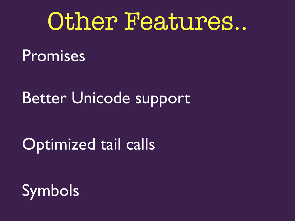 Promises  Symbols  Better Unicode support ...