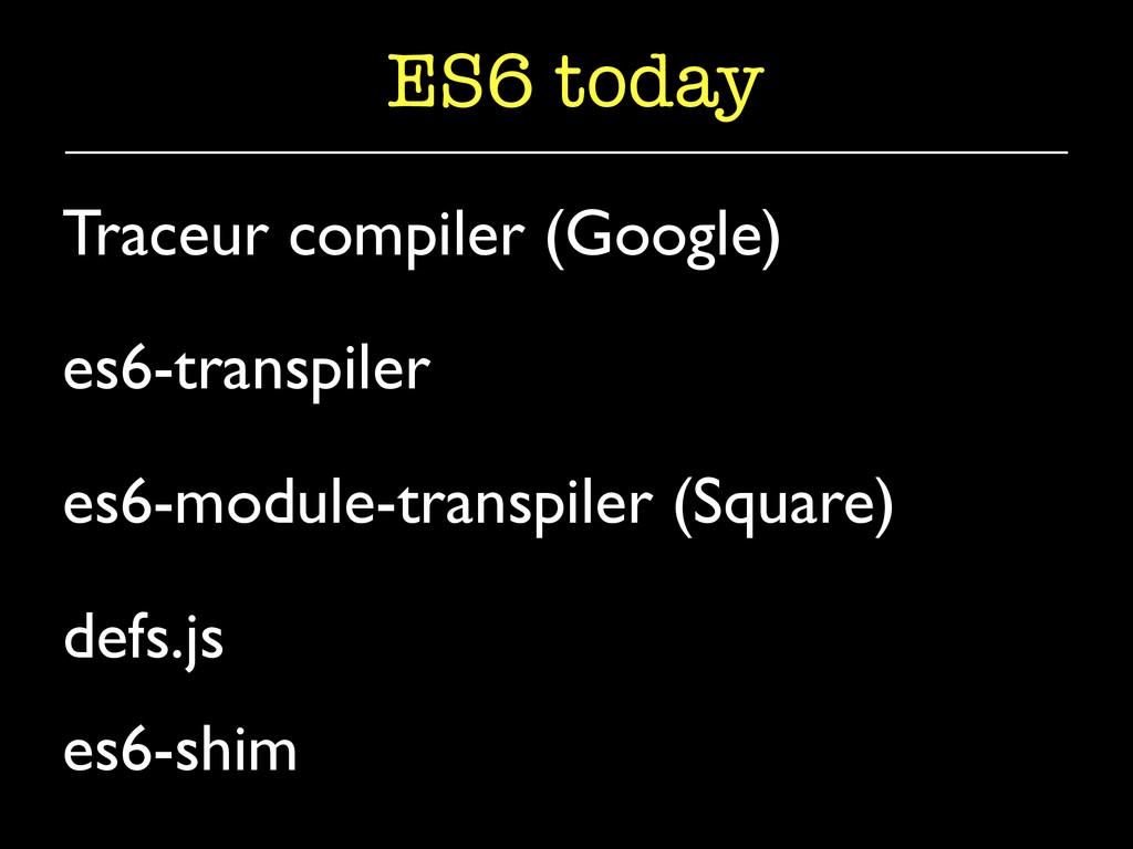 ES6 today Traceur compiler (Google)  es6-tran...