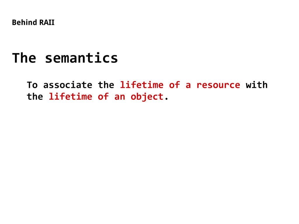 Behind RAII The semantics To associate the life...