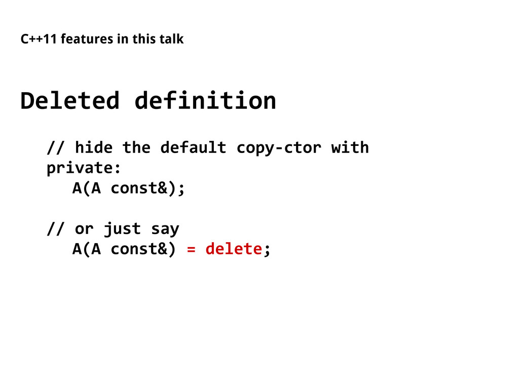 C++11 features in this talk Deleted definition ...