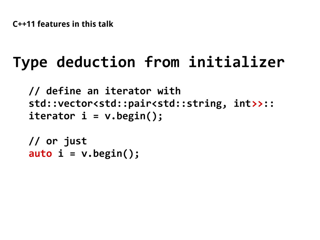 C++11 features in this talk Type deduction from...