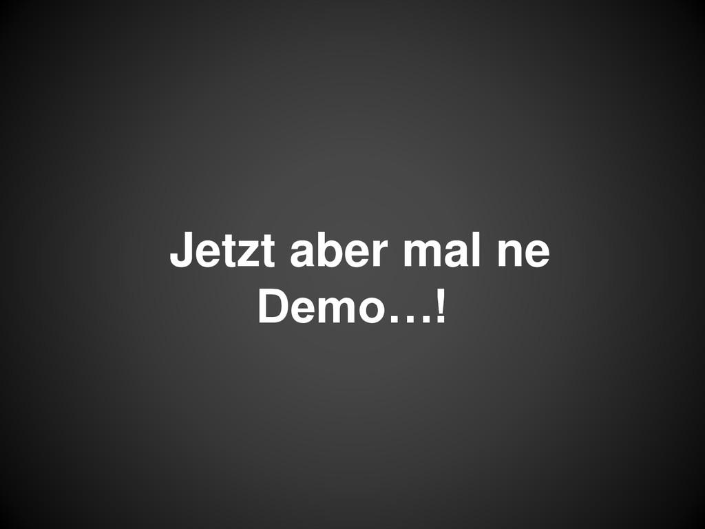 Jetzt aber mal ne Demo…!