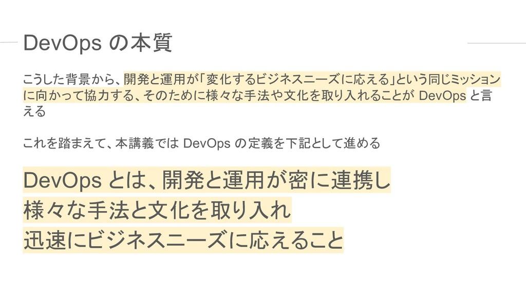 DevOps の本質 こうした背景から、開発と運用が「変化するビジネスニーズに応える」という同...