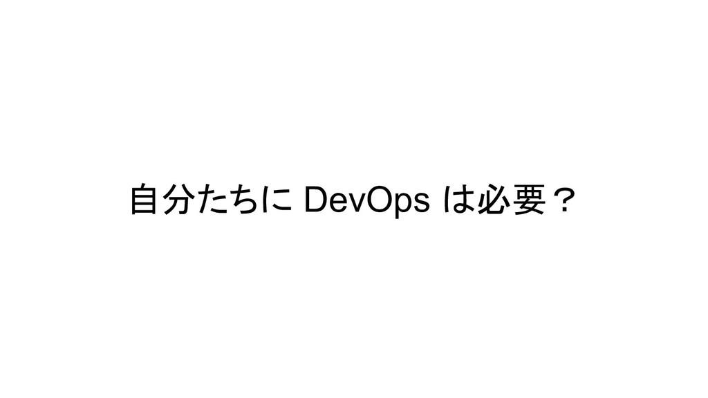 自分たちに DevOps は必要?