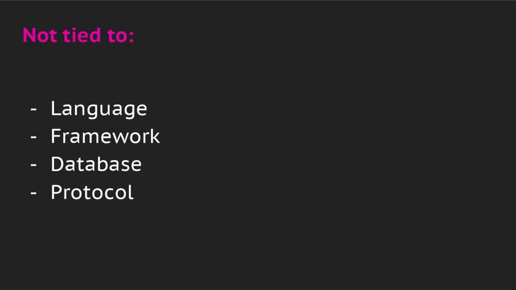 Not tied to: - Language - Framework - Database ...