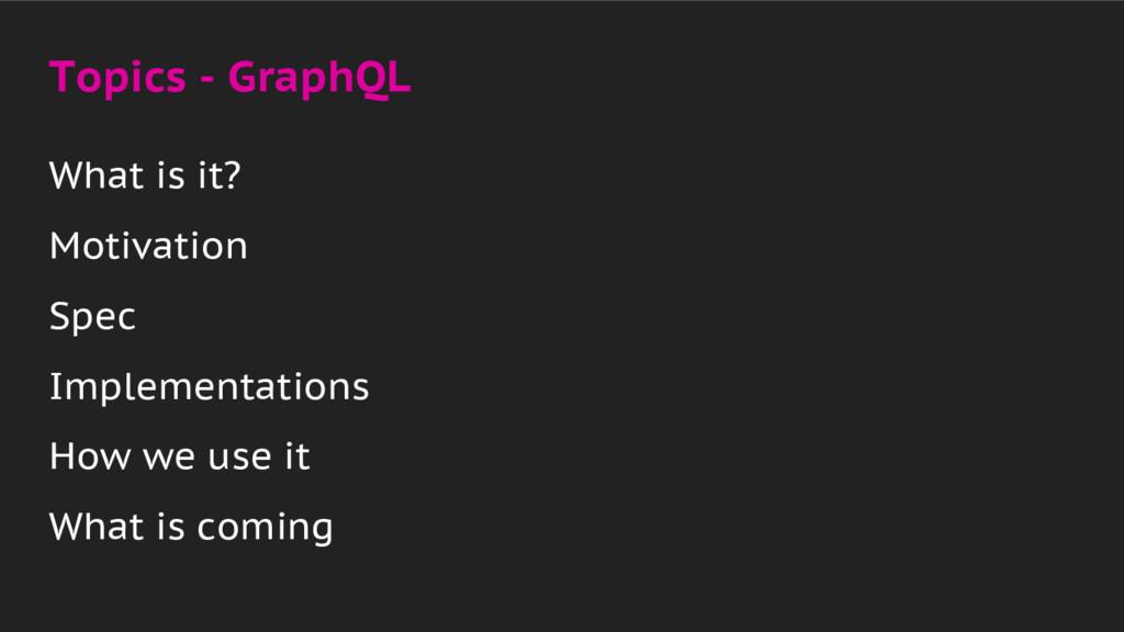 Topics - GraphQL What is it? Motivation Spec Im...