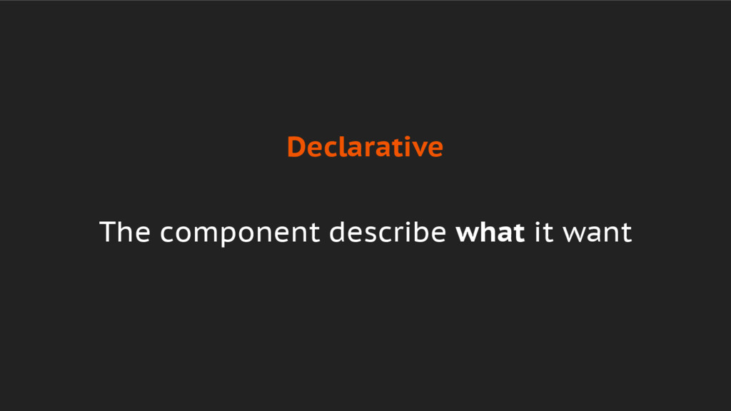 Declarative The component describe what it want