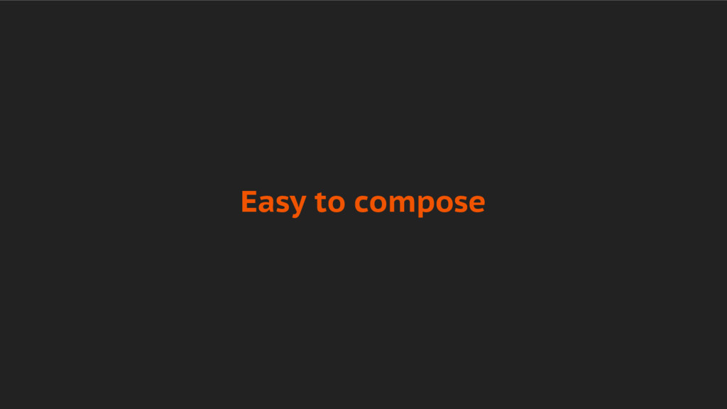 Easy to compose