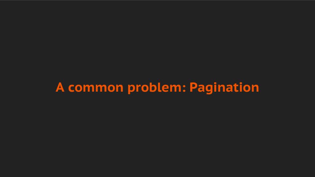 A common problem: Pagination
