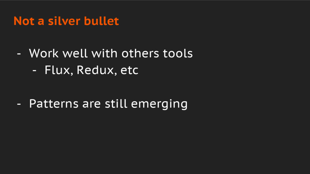 - Work well with others tools - Flux, Redux, et...