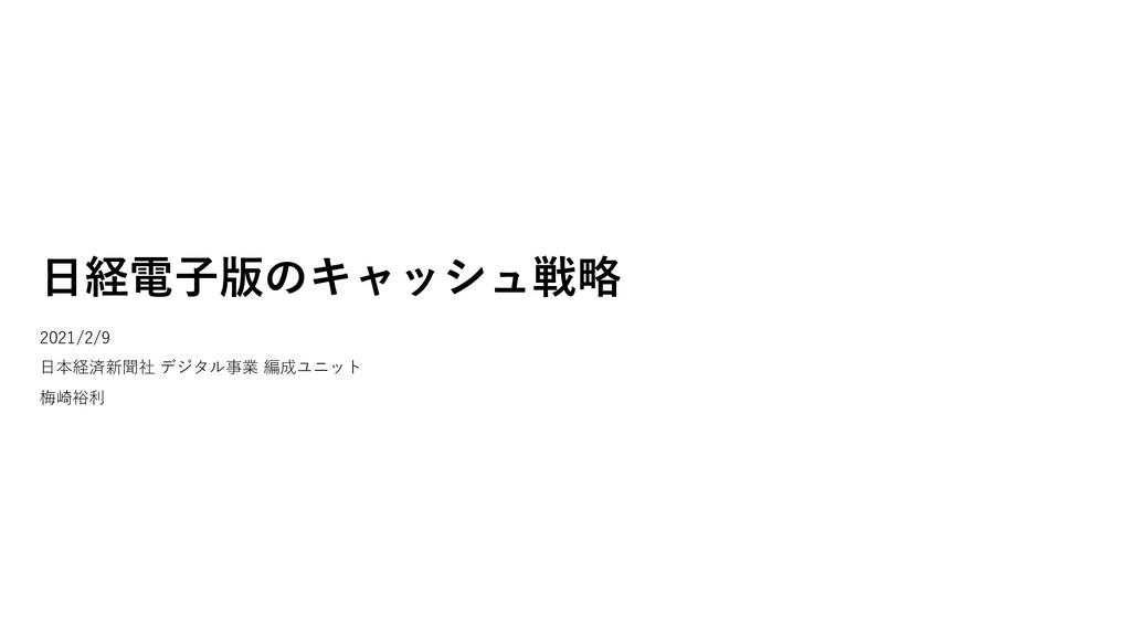 ⽇経電⼦版のキャッシュ戦略 2021/2/9 ⽇本経済新聞社 デジタル事業 編成ユニット 梅崎...