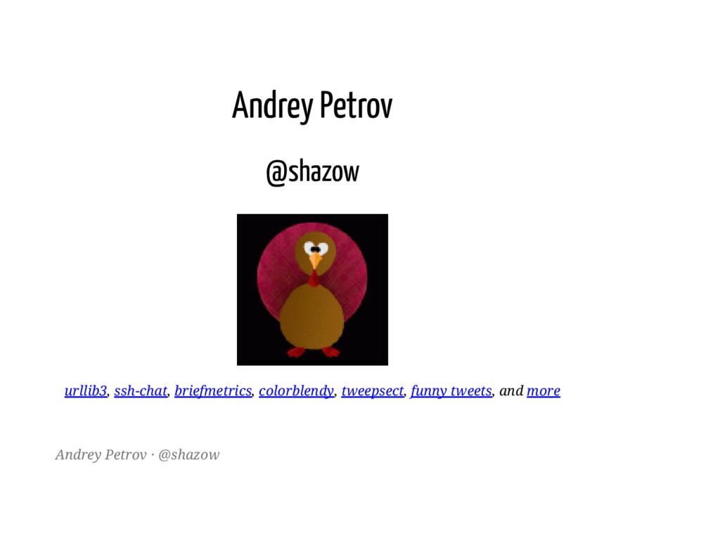 Andrey Petrov @shazow urllib3, ssh-chat, briefm...