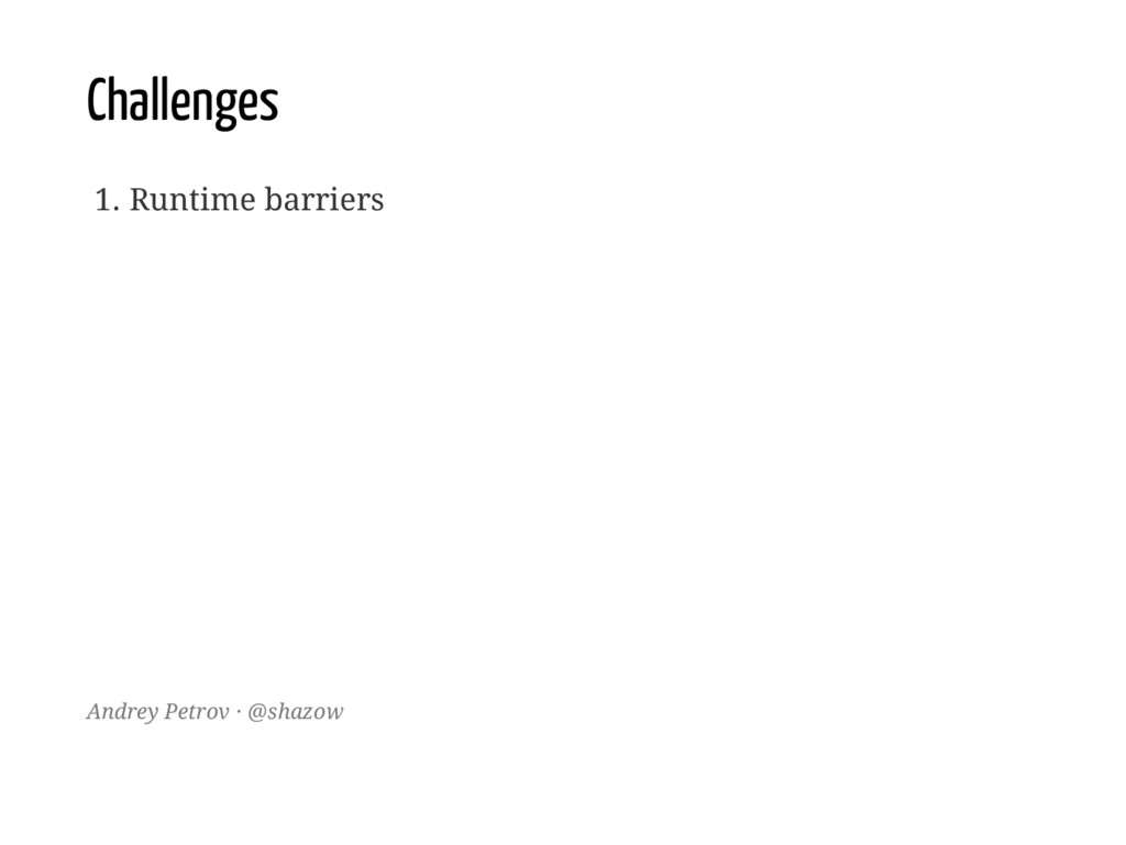 Challenges 1. Runtime barriers Andrey Petrov · ...